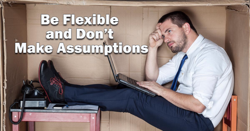 Be Flexible and Don't Make Assumptions