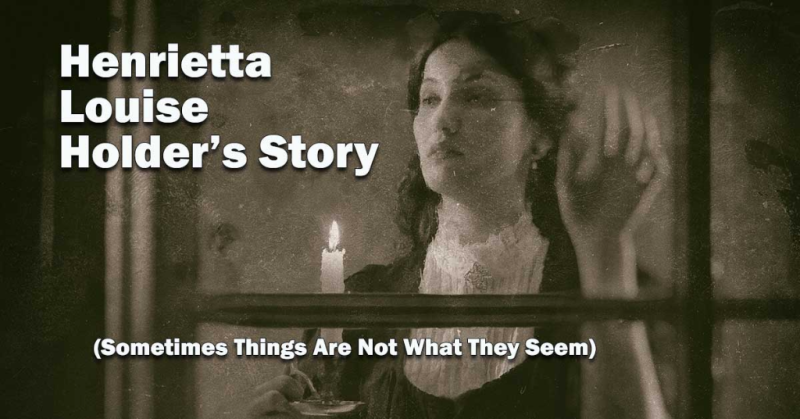 Henrietta Louise Holder's Story (Sometimes Things Are Not What They Seem)