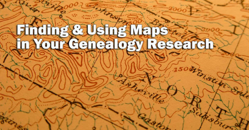 Finding & Using Maps in Your Genealogy Research
