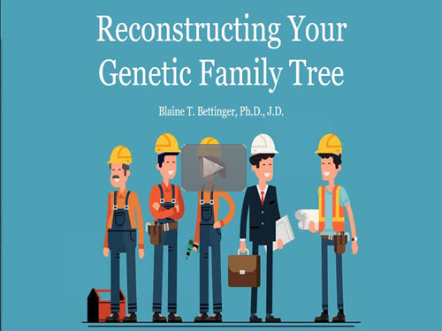 Reconstructing Your Genetic Family Tree - free webinar by Blaine Bettinger, PhD, now online for limited time