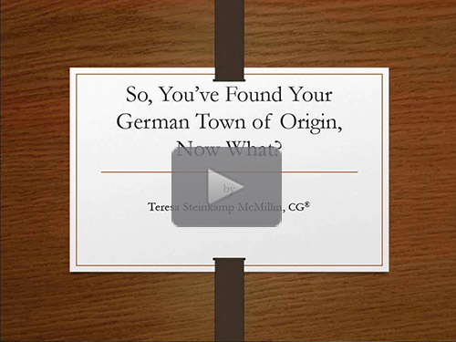 So, You've Found Your German Town of Origin, Now What? by Teresa Steinkamp McMillin, CG