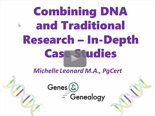 Combining DNA and Traditional Research - In-Depth Case Studies - free webinar by Michelle Leonard now online for limited time