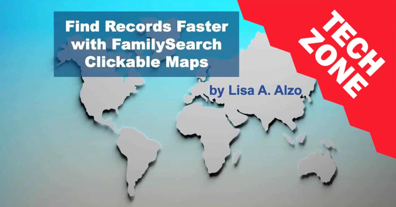 New TechZone Video - Find Records Faster with FamilySearch Clickable Maps by Lisa Alzo